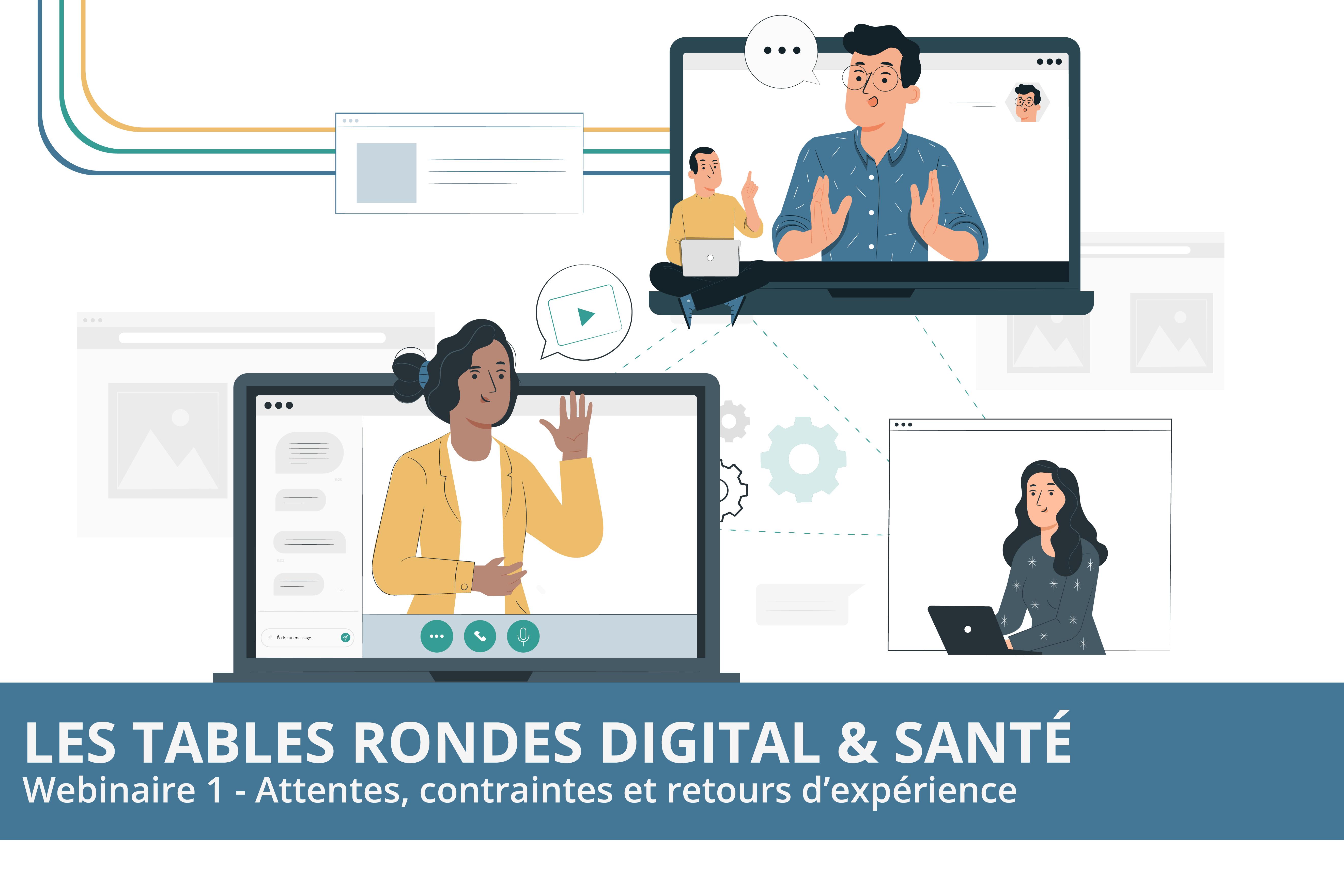 LES TABLES RONDES DIGITAL & SANTÉ : WEBINAIRE 1 – ATTENTES, CONTRAINTES ET RETOURS D'EXPÉRIENCE